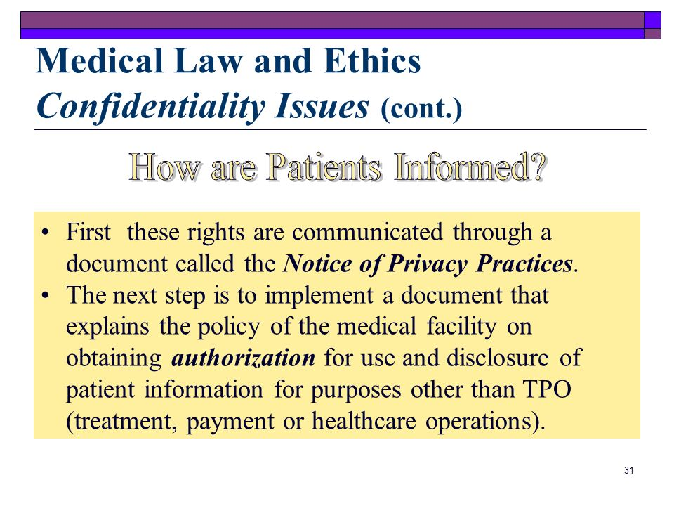 30 The following information may be disclosed without authorization: Medical Law and Ethics Confidentiality Issues (cont.) Medical researchers Emergen