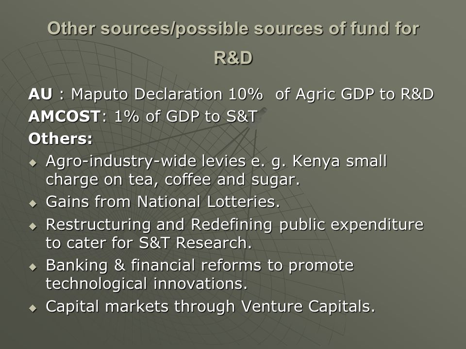 Other sources/possible sources of fund for R&D AU : Maputo Declaration 10% of Agric GDP to R&D AMCOST: 1% of GDP to S&T Others: Agro-industry-wide lev