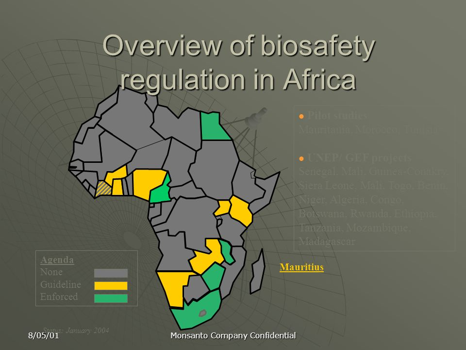 8/05/01 Monsanto Company Confidential Agenda None Guideline Enforced Status: January 2004 Overview of biosafety regulation in Africa Pilot studies Mau