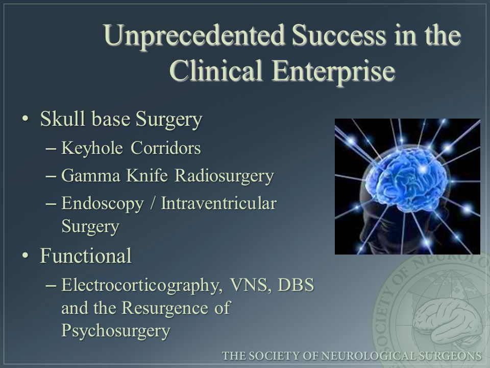 Unprecedented Success in the Clinical Enterprise Skull base Surgery Skull base Surgery – Keyhole Corridors – Gamma Knife Radiosurgery – Endoscopy / Intraventricular Surgery Functional Functional – Electrocorticography, VNS, DBS and the Resurgence of Psychosurgery
