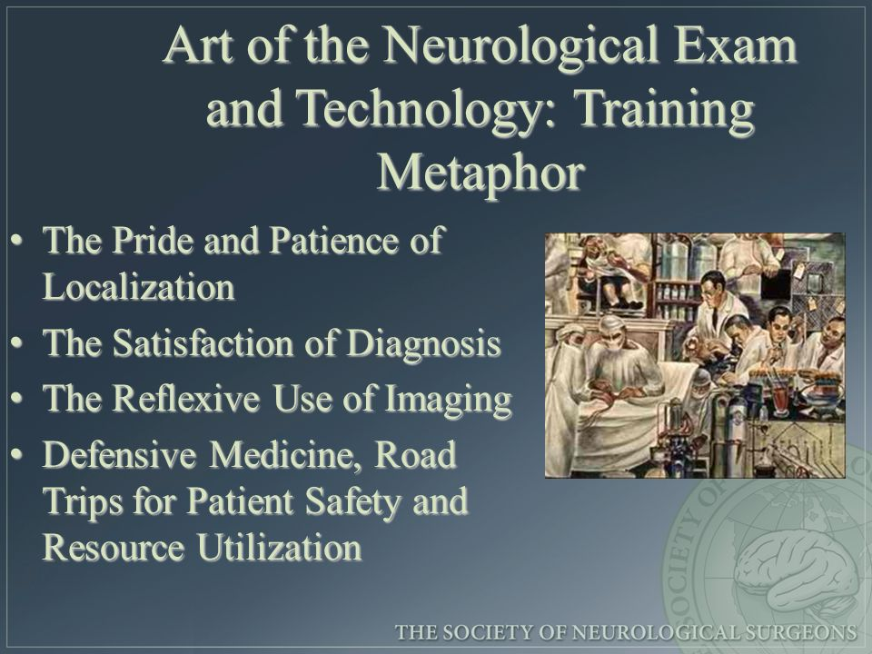 Art of the Neurological Exam and Technology: Training Metaphor The Pride and Patience of Localization The Pride and Patience of Localization The Satisfaction of Diagnosis The Satisfaction of Diagnosis The Reflexive Use of Imaging The Reflexive Use of Imaging Defensive Medicine, Road Trips for Patient Safety and Resource Utilization Defensive Medicine, Road Trips for Patient Safety and Resource Utilization