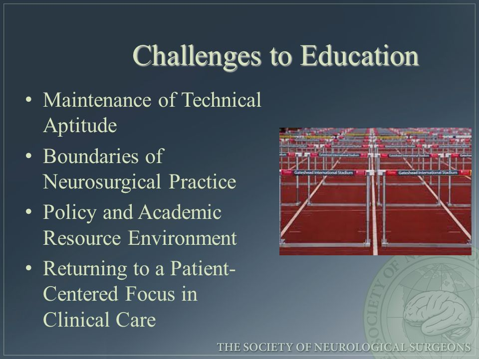 Challenges to Education Maintenance of Technical Aptitude Boundaries of Neurosurgical Practice Policy and Academic Resource Environment Returning to a Patient- Centered Focus in Clinical Care