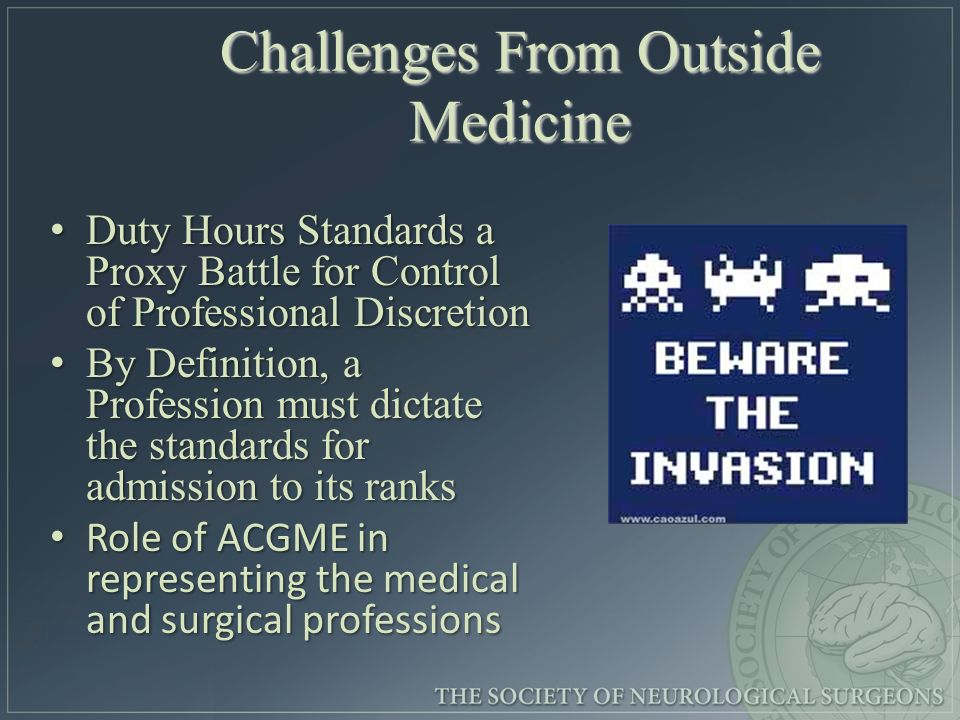 Challenges From Outside Medicine Duty Hours Standards a Proxy Battle for Control of Professional Discretion Duty Hours Standards a Proxy Battle for Control of Professional Discretion By Definition, a Profession must dictate the standards for admission to its ranks By Definition, a Profession must dictate the standards for admission to its ranks Role of ACGME in representing the medical and surgical professions Role of ACGME in representing the medical and surgical professions
