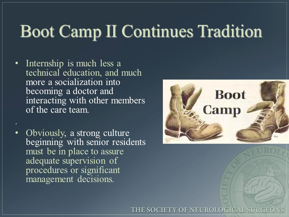 Boot Camp II Continues Tradition Internship is much less a technical education, and much more a socialization into becoming a doctor and interacting with other members of the care team..