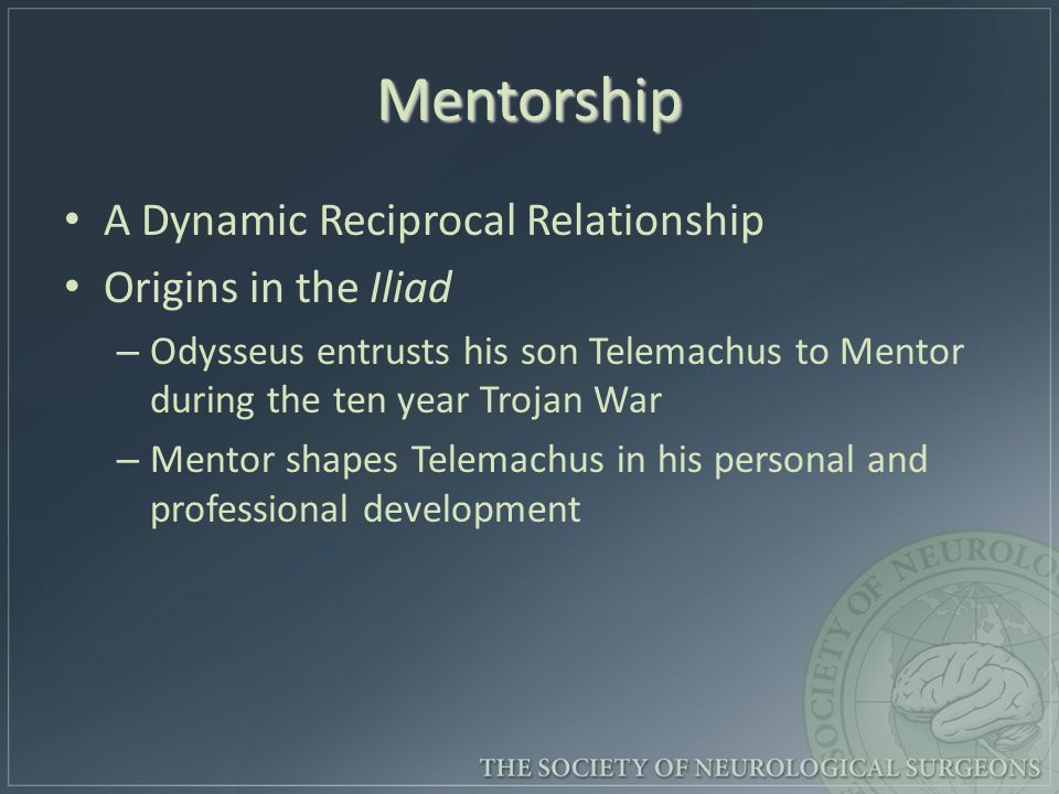 Mentorship A Dynamic Reciprocal Relationship Origins in the Iliad – – Odysseus entrusts his son Telemachus to Mentor during the ten year Trojan War – – Mentor shapes Telemachus in his personal and professional development