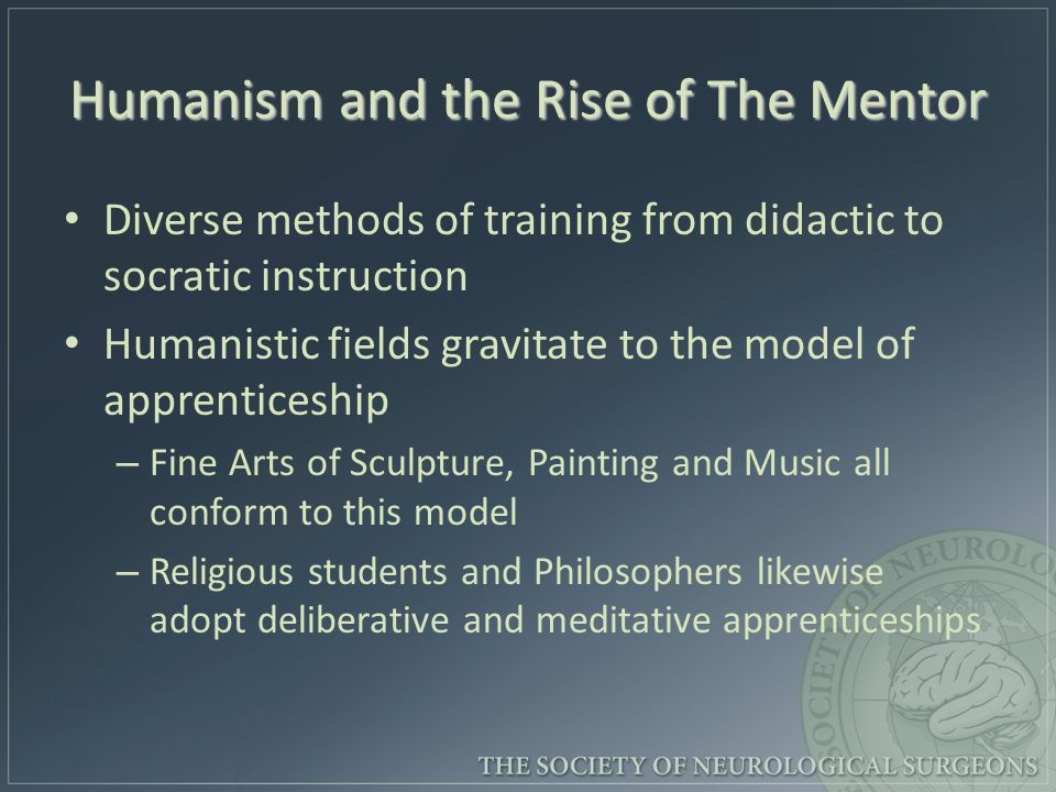 Humanism and the Rise of The Mentor Diverse methods of training from didactic to socratic instruction Humanistic fields gravitate to the model of apprenticeship – – Fine Arts of Sculpture, Painting and Music all conform to this model – – Religious students and Philosophers likewise adopt deliberative and meditative apprenticeships