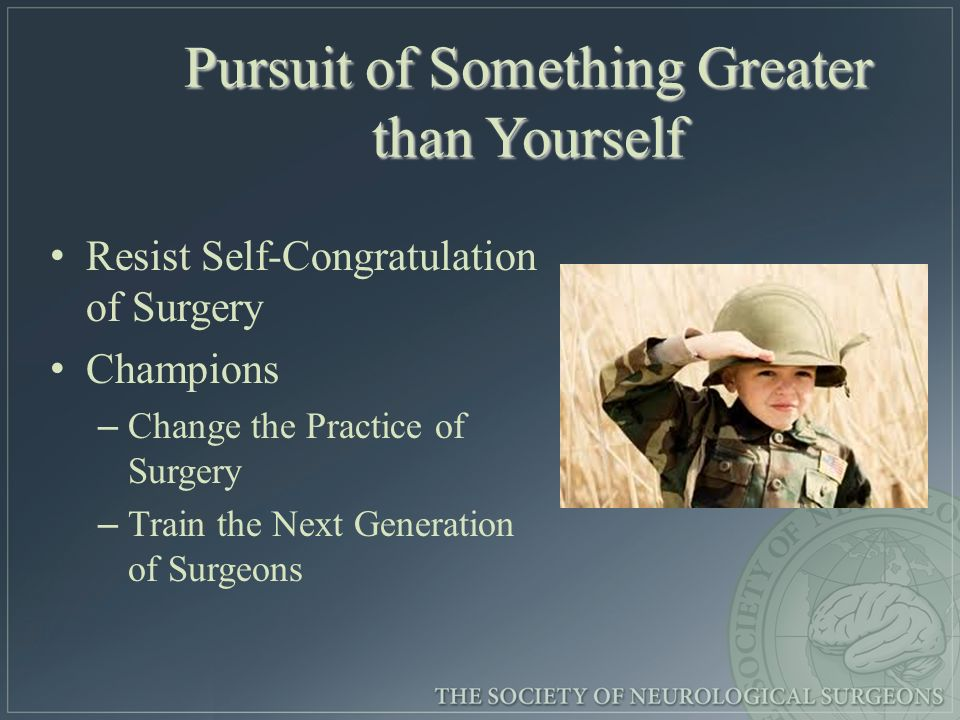 Pursuit of Something Greater than Yourself Resist Self-Congratulation of Surgery Champions – – Change the Practice of Surgery – – Train the Next Gener
