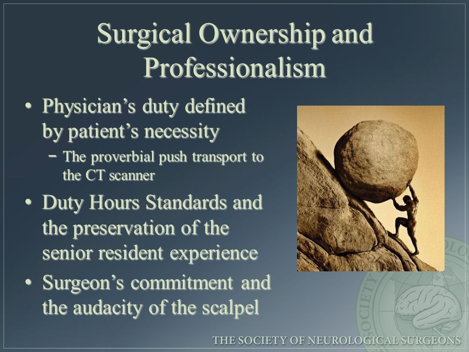 Surgical Ownership and Professionalism Physicians duty defined by patients necessity Physicians duty defined by patients necessity The proverbial push transport to the CT scanner The proverbial push transport to the CT scanner Duty Hours Standards and the preservation of the senior resident experience Duty Hours Standards and the preservation of the senior resident experience Surgeons commitment and the audacity of the scalpel Surgeons commitment and the audacity of the scalpel