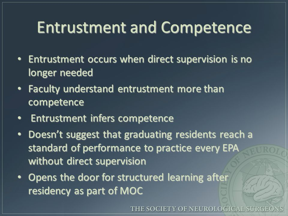 Entrustment and Competence Entrustment occurs when direct supervision is no longer needed Entrustment occurs when direct supervision is no longer needed Faculty understand entrustment more than competence Faculty understand entrustment more than competence Entrustment infers competence Entrustment infers competence Doesnt suggest that graduating residents reach a standard of performance to practice every EPA without direct supervision Doesnt suggest that graduating residents reach a standard of performance to practice every EPA without direct supervision Opens the door for structured learning after residency as part of MOC Opens the door for structured learning after residency as part of MOC
