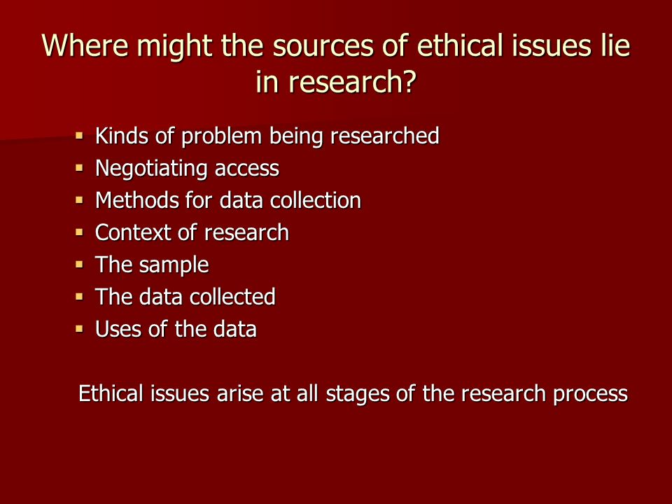 Where might the sources of ethical issues lie in research? Kinds of problem being researched Kinds of problem being researched Negotiating access Nego