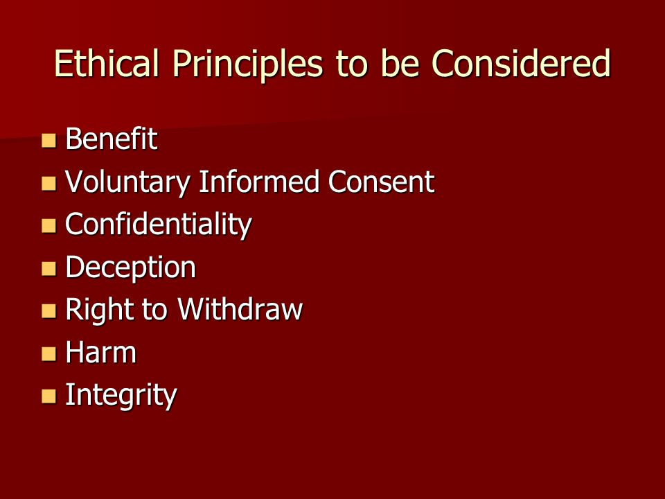 Ethical Principles to be Considered Benefit Benefit Voluntary Informed Consent Voluntary Informed Consent Confidentiality Confidentiality Deception Deception Right to Withdraw Right to Withdraw Harm Harm Integrity Integrity