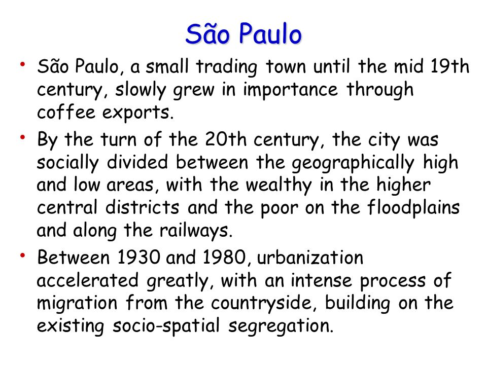 São Paulo São Paulo, a small trading town until the mid 19th century, slowly grew in importance through coffee exports. By the turn of the 20th centur
