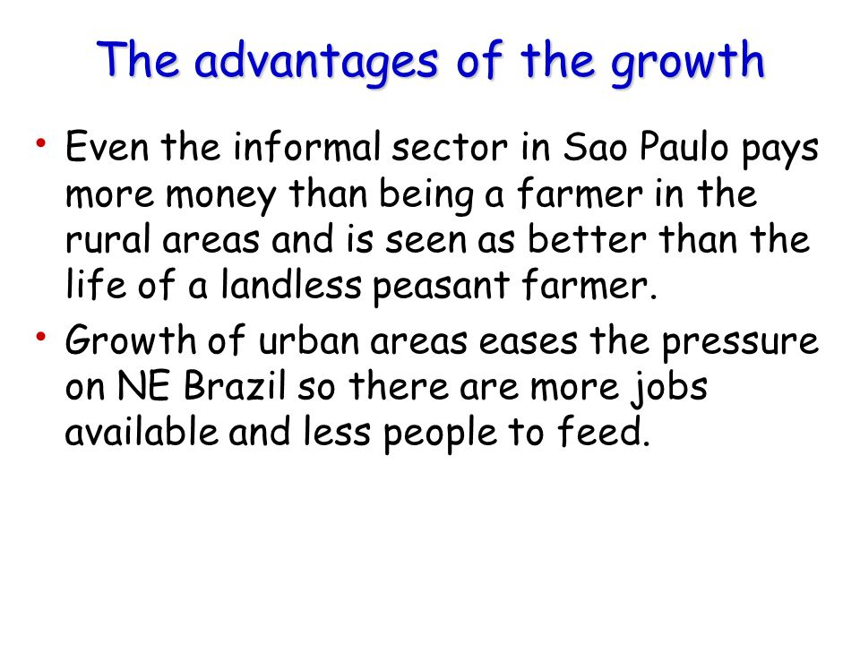 The advantages of the growth Even the informal sector in Sao Paulo pays more money than being a farmer in the rural areas and is seen as better than t
