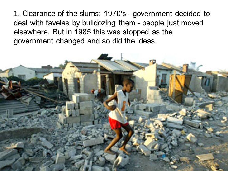 1. Clearance of the slums: 1970's - government decided to deal with favelas by bulldozing them - people just moved elsewhere. But in 1985 this was sto