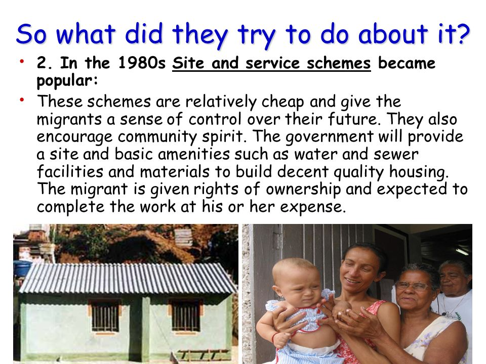 So what did they try to do about it? 2. In the 1980s Site and service schemes became popular: These schemes are relatively cheap and give the migrants