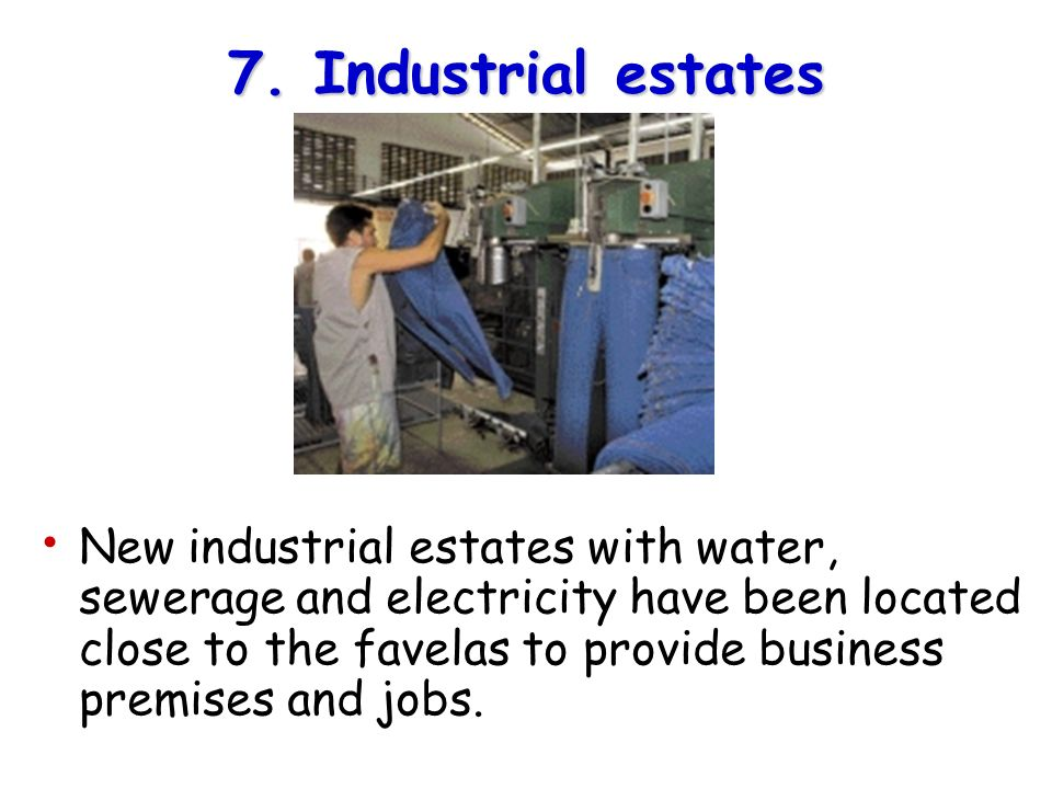 7. Industrial estates New industrial estates with water, sewerage and electricity have been located close to the favelas to provide business premises