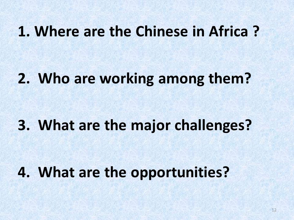 1.Where are the Chinese in Africa ? 2. Who are working among them? 3. What are the major challenges? 4. What are the opportunities? 12