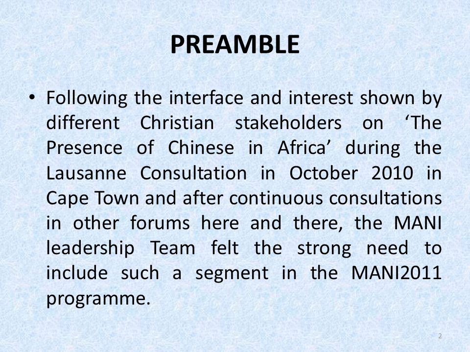 PREAMBLE Following the interface and interest shown by different Christian stakeholders on The Presence of Chinese in Africa during the Lausanne Consultation in October 2010 in Cape Town and after continuous consultations in other forums here and there, the MANI leadership Team felt the strong need to include such a segment in the MANI2011 programme.
