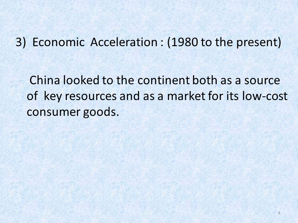 3)Economic Acceleration : (1980 to the present) China looked to the continent both as a source of key resources and as a market for its low-cost consumer goods.