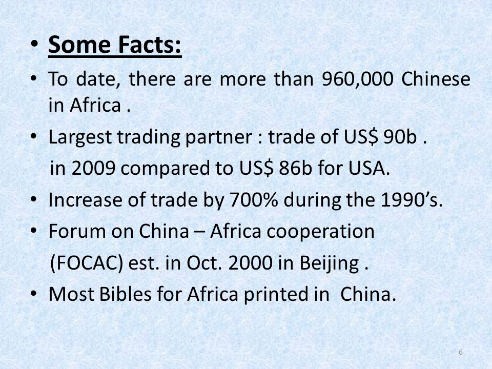 Some Facts: To date, there are more than 960,000 Chinese in Africa. Largest trading partner : trade of US$ 90b. in 2009 compared to US$ 86b for USA. I