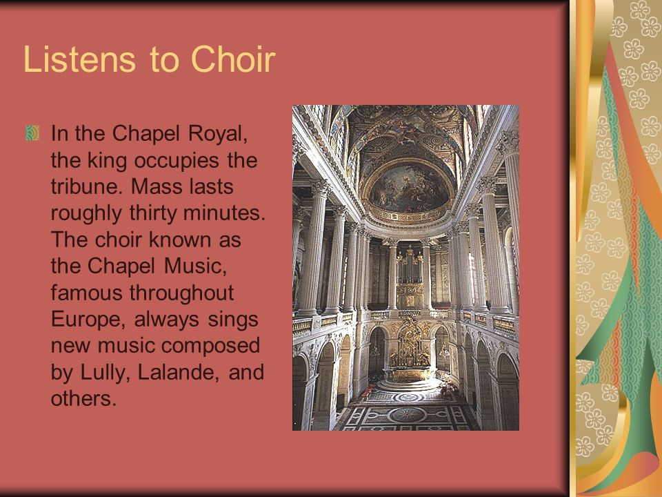 Listens to Choir In the Chapel Royal, the king occupies the tribune. Mass lasts roughly thirty minutes. The choir known as the Chapel Music, famous th