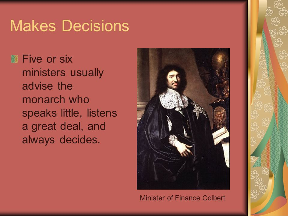 Makes Decisions Five or six ministers usually advise the monarch who speaks little, listens a great deal, and always decides. Minister of Finance Colb
