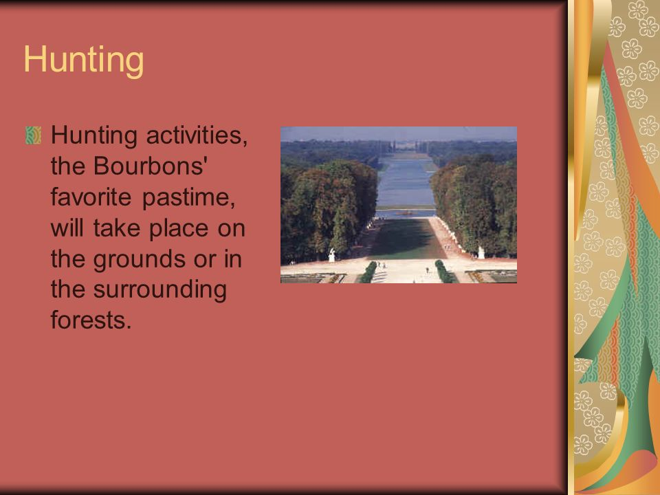 Hunting Hunting activities, the Bourbons' favorite pastime, will take place on the grounds or in the surrounding forests.