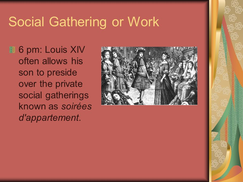 Social Gathering or Work 6 pm: Louis XIV often allows his son to preside over the private social gatherings known as soirées d'appartement.