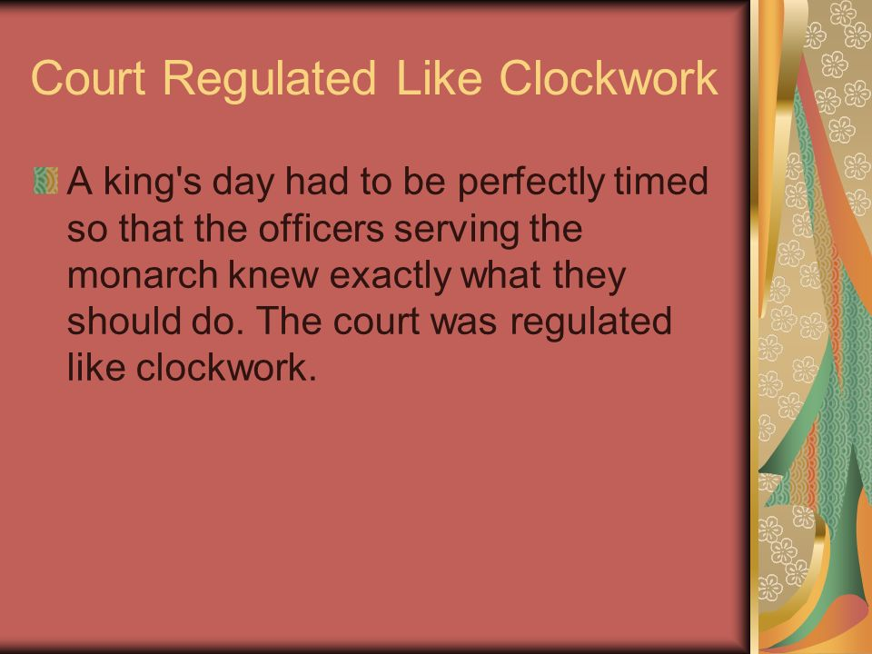 Court Regulated Like Clockwork A king's day had to be perfectly timed so that the officers serving the monarch knew exactly what they should do. The c