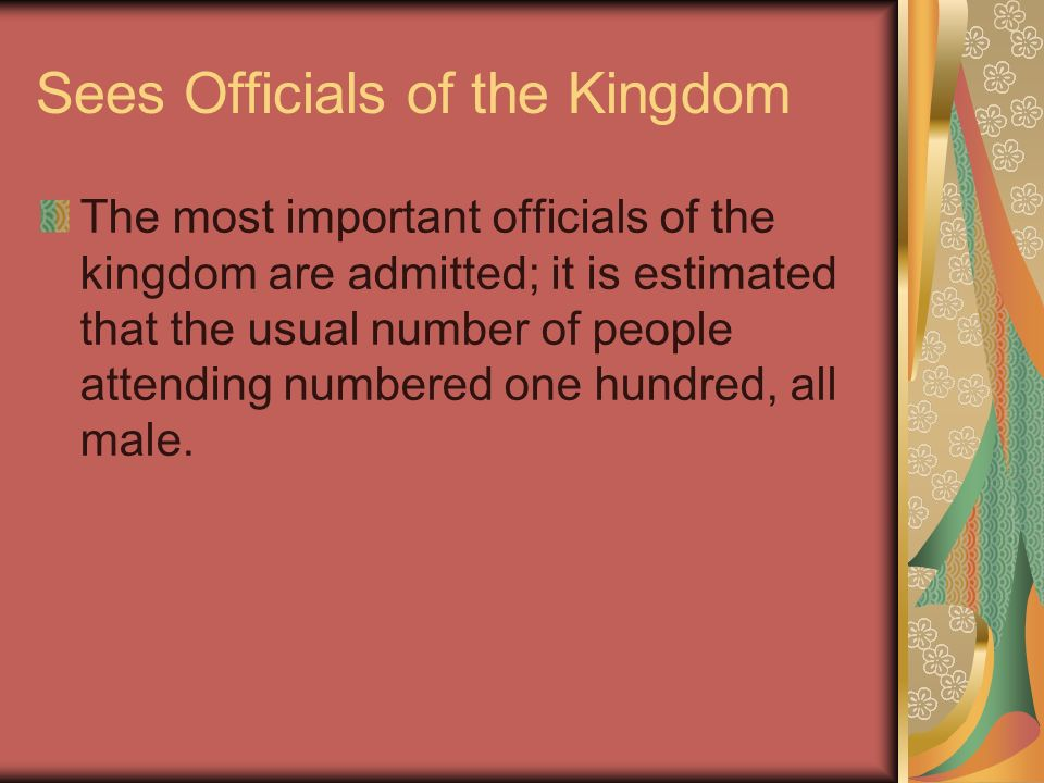 Sees Officials of the Kingdom The most important officials of the kingdom are admitted; it is estimated that the usual number of people attending numb