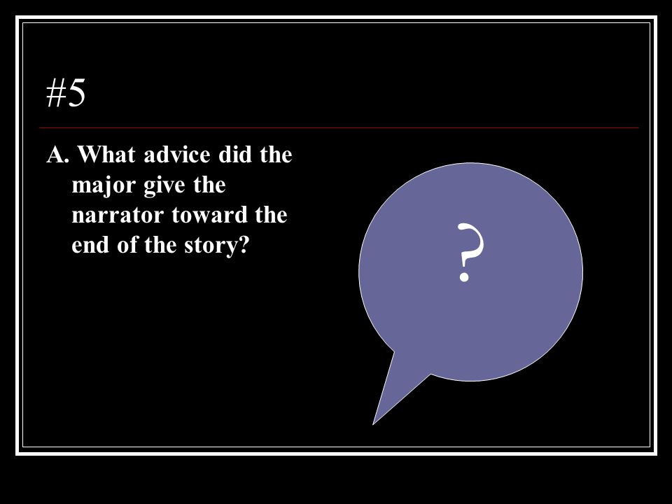 #5 A. What advice did the major give the narrator toward the end of the story? ?