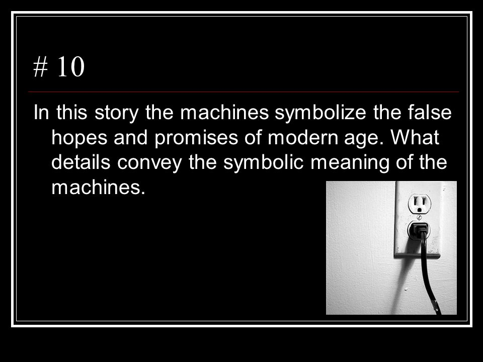 # 10 In this story the machines symbolize the false hopes and promises of modern age. What details convey the symbolic meaning of the machines.