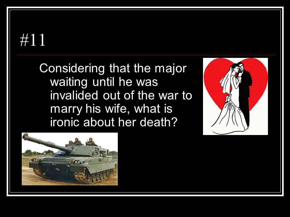 #11 Considering that the major waiting until he was invalided out of the war to marry his wife, what is ironic about her death?