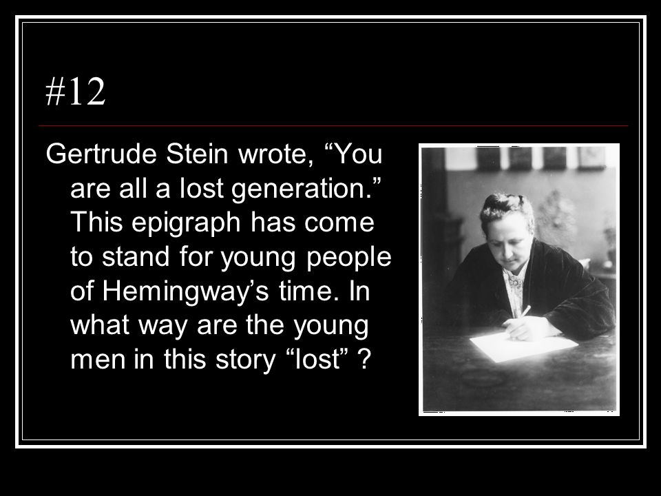 #12 Gertrude Stein wrote, You are all a lost generation. This epigraph has come to stand for young people of Hemingways time. In what way are the youn