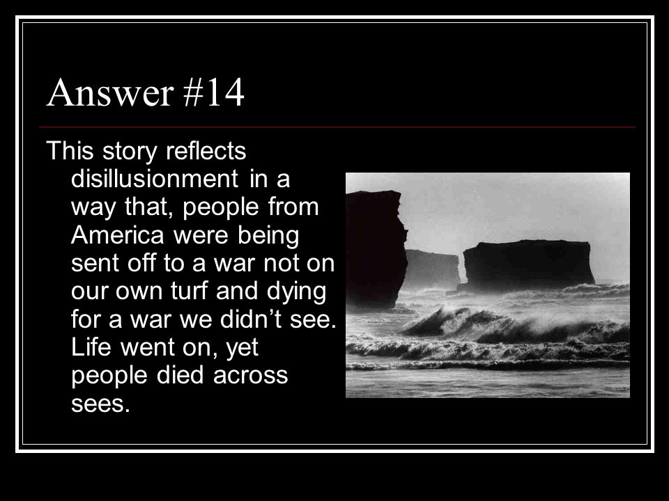 Answer #14 This story reflects disillusionment in a way that, people from America were being sent off to a war not on our own turf and dying for a war
