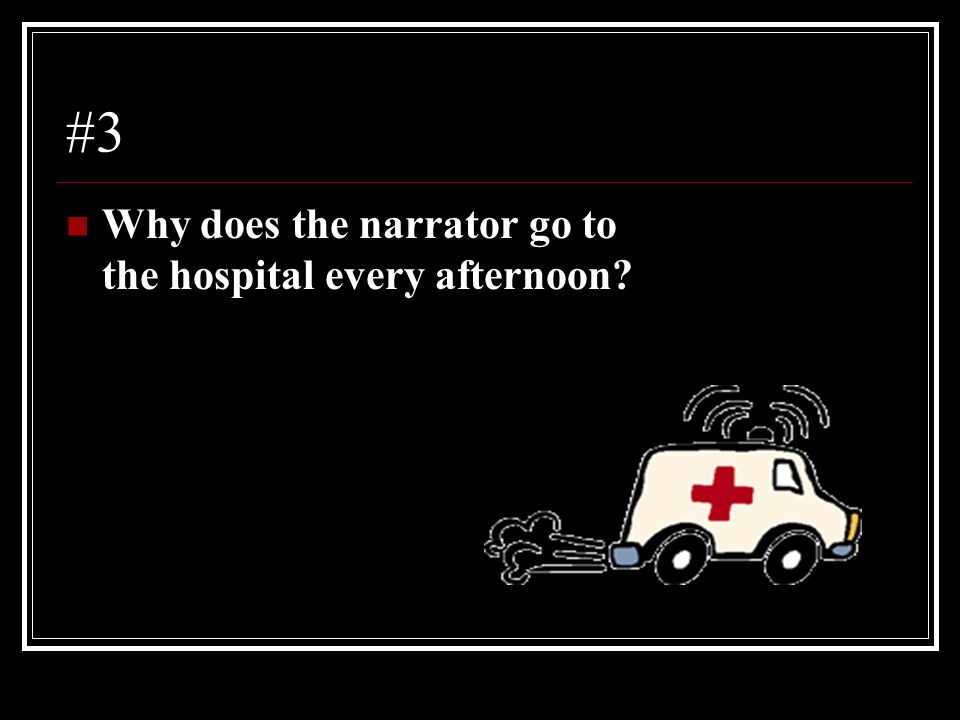 #3 Why does the narrator go to the hospital every afternoon?