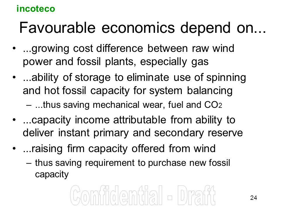 incoteco 24 Favourable economics depend on......growing cost difference between raw wind power and fossil plants, especially gas...ability of storage to eliminate use of spinning and hot fossil capacity for system balancing –...thus saving mechanical wear, fuel and CO 2...capacity income attributable from ability to deliver instant primary and secondary reserve...raising firm capacity offered from wind –thus saving requirement to purchase new fossil capacity