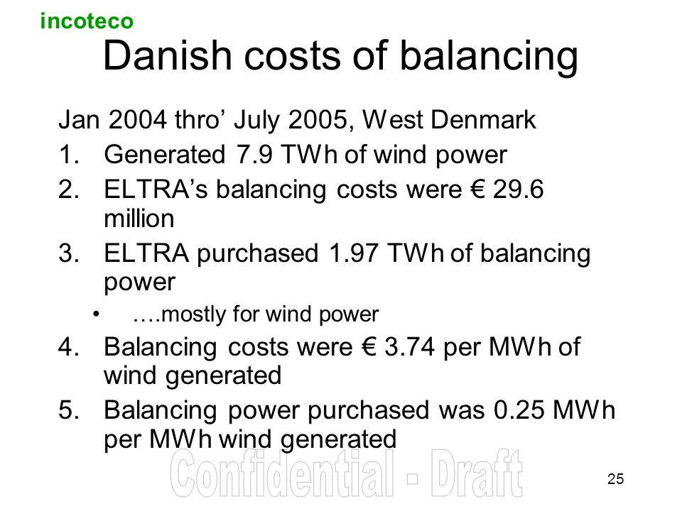 incoteco 25 Danish costs of balancing Jan 2004 thro July 2005, West Denmark 1.Generated 7.9 TWh of wind power 2.ELTRAs balancing costs were 29.6 million 3.ELTRA purchased 1.97 TWh of balancing power ….mostly for wind power 4.Balancing costs were 3.74 per MWh of wind generated 5.Balancing power purchased was 0.25 MWh per MWh wind generated