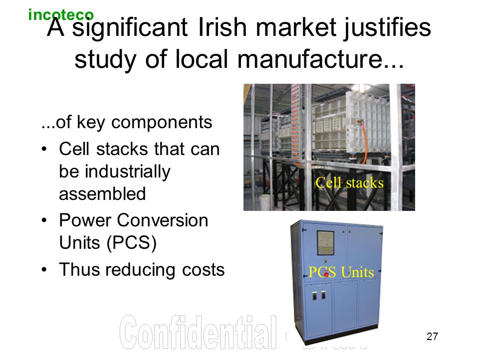 incoteco 27 A significant Irish market justifies study of local manufacture......of key components Cell stacks that can be industrially assembled Power Conversion Units (PCS) Thus reducing costs Cell stacks PCS Units