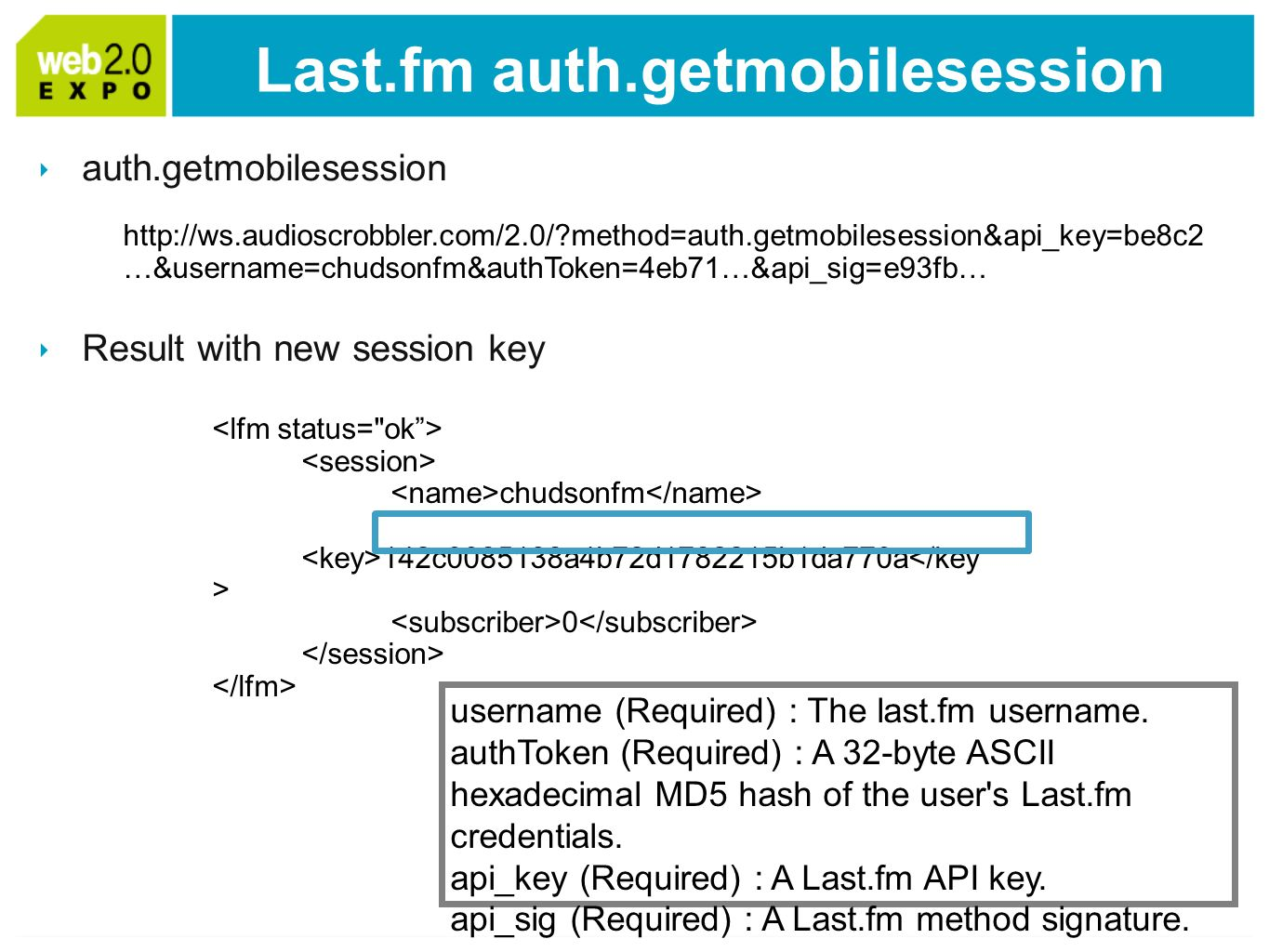 Last.fm auth.getmobilesession auth.getmobilesession Result with new session key http://ws.audioscrobbler.com/2.0/ method=auth.getmobilesession&api_key=be8c2 …&username=chudsonfm&authToken=4eb71…&api_sig=e93fb… chudsonfm 142c0085138a4b72d1782215b1da770a 0 username (Required) : The last.fm username.
