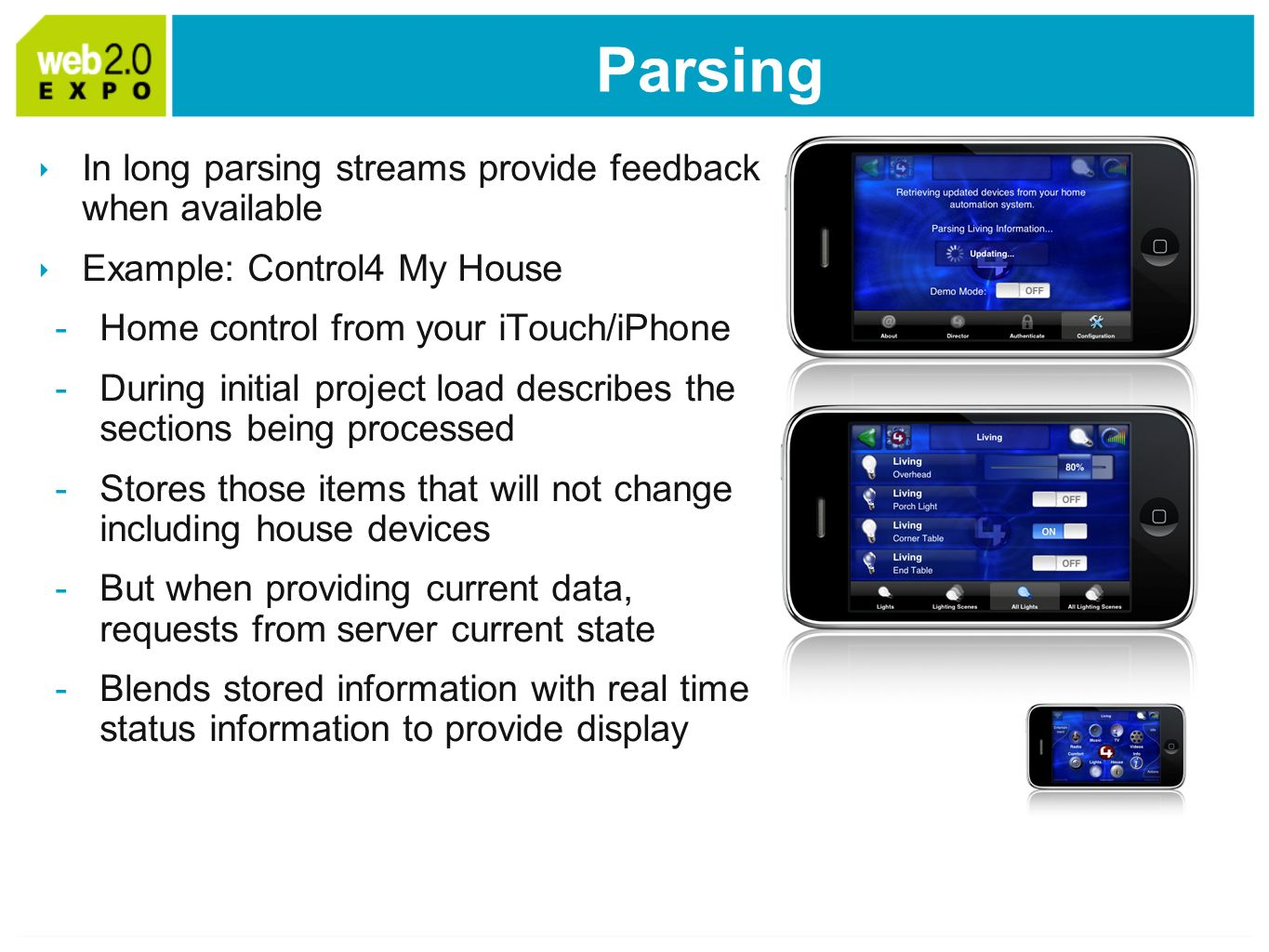 Parsing In long parsing streams provide feedback when available Example: Control4 My House -Home control from your iTouch/iPhone -During initial project load describes the sections being processed -Stores those items that will not change including house devices -But when providing current data, requests from server current state -Blends stored information with real time status information to provide display