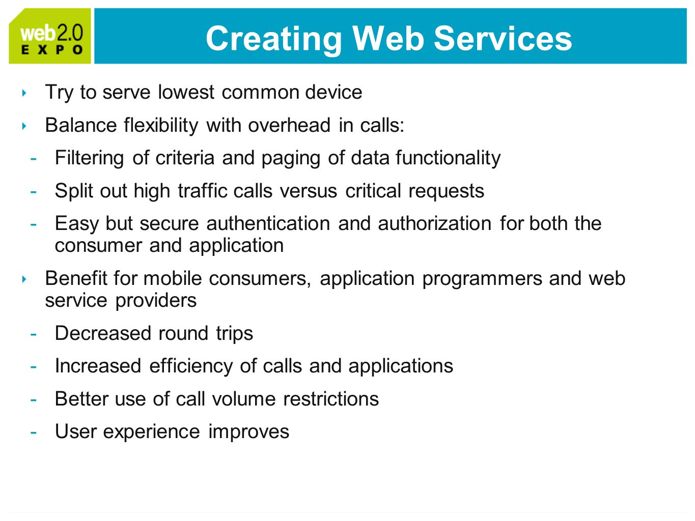 Creating Web Services Try to serve lowest common device Balance flexibility with overhead in calls: -Filtering of criteria and paging of data functionality -Split out high traffic calls versus critical requests -Easy but secure authentication and authorization for both the consumer and application Benefit for mobile consumers, application programmers and web service providers -Decreased round trips -Increased efficiency of calls and applications -Better use of call volume restrictions -User experience improves