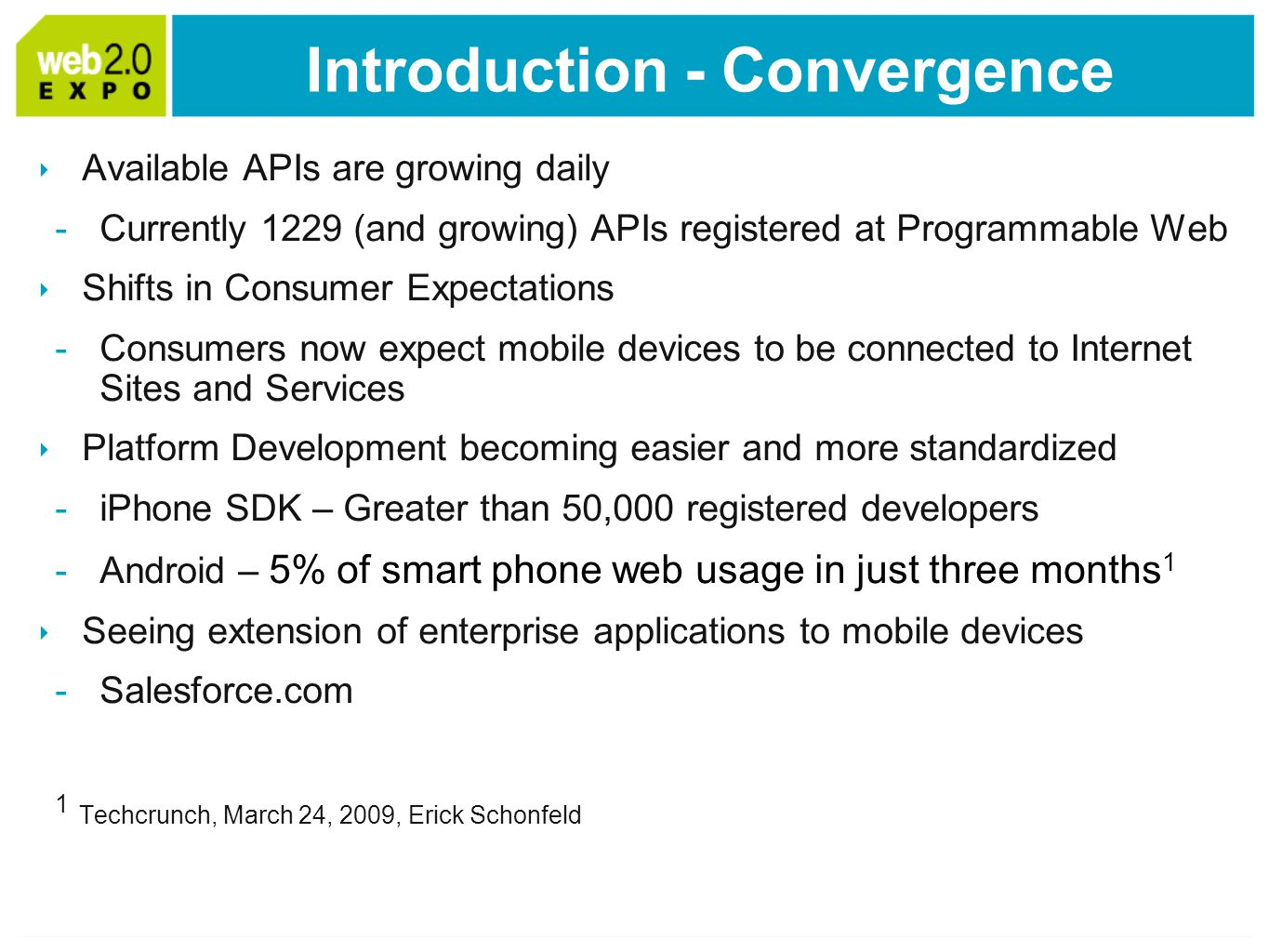 Introduction - Convergence Available APIs are growing daily -Currently 1229 (and growing) APIs registered at Programmable Web Shifts in Consumer Expectations -Consumers now expect mobile devices to be connected to Internet Sites and Services Platform Development becoming easier and more standardized -iPhone SDK – Greater than 50,000 registered developers -Android – 5% of smart phone web usage in just three months 1 Seeing extension of enterprise applications to mobile devices -Salesforce.com 1 Techcrunch, March 24, 2009, Erick Schonfeld