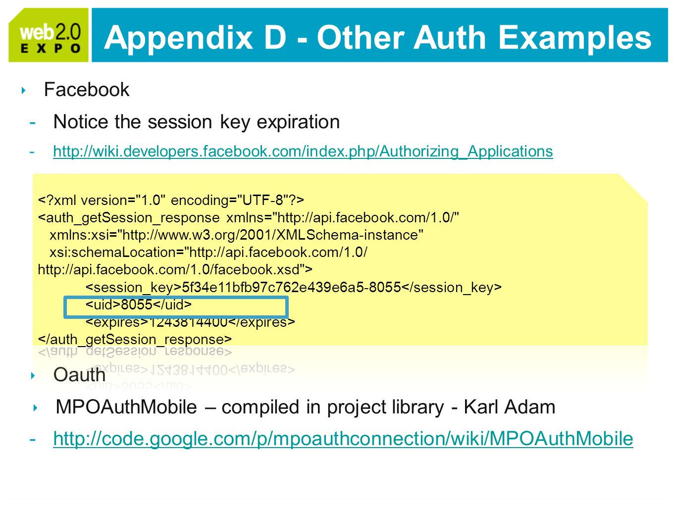 Facebook -Notice the session key expiration -http://wiki.developers.facebook.com/index.php/Authorizing_Applicationshttp://wiki.developers.facebook.com/index.php/Authorizing_Applications Oauth MPOAuthMobile – compiled in project library - Karl Adam -http://code.google.com/p/mpoauthconnection/wiki/MPOAuthMobilehttp://code.google.com/p/mpoauthconnection/wiki/MPOAuthMobile Appendix D - Other Auth Examples