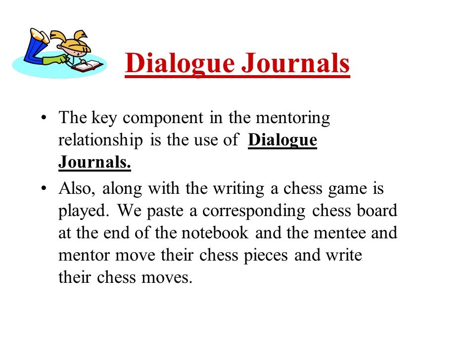 Dialogue Journals The key component in the mentoring relationship is the use of Dialogue Journals. Also, along with the writing a chess game is played
