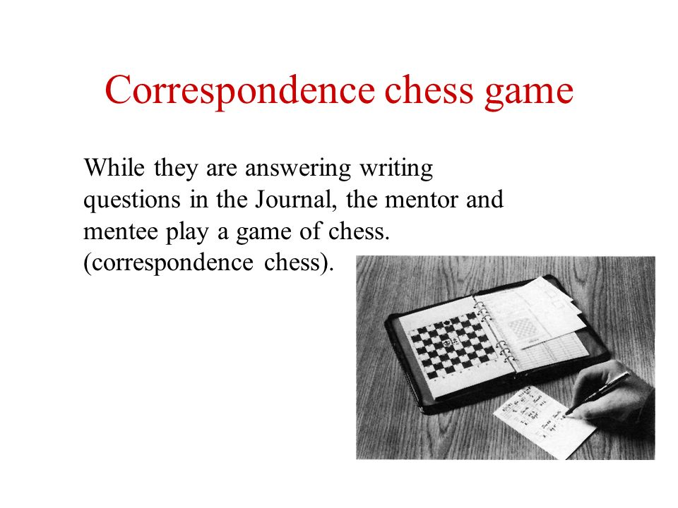 Correspondence chess game While they are answering writing questions in the Journal, the mentor and mentee play a game of chess. (correspondence chess