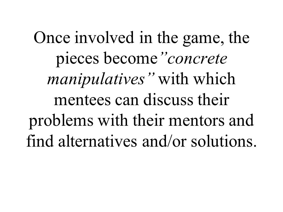 Once involved in the game, the pieces becomeconcrete manipulatives with which mentees can discuss their problems with their mentors and find alternati