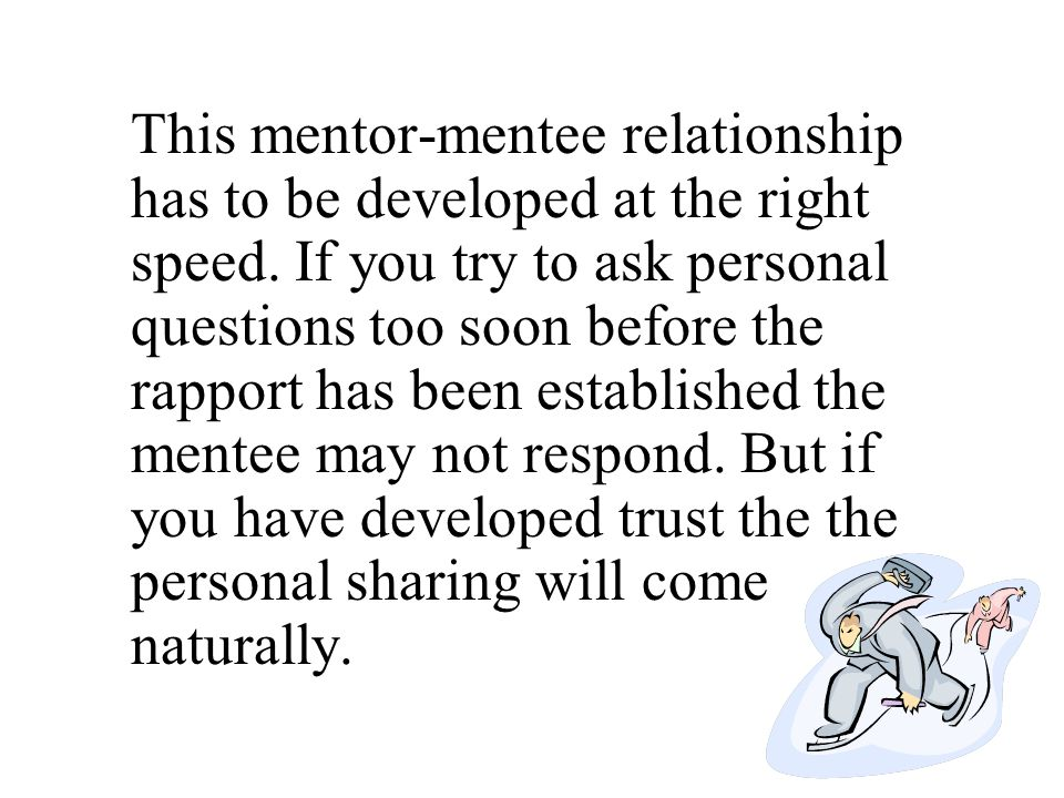 This mentor-mentee relationship has to be developed at the right speed. If you try to ask personal questions too soon before the rapport has been esta
