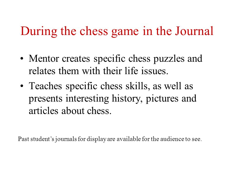 During the chess game in the Journal Mentor creates specific chess puzzles and relates them with their life issues. Teaches specific chess skills, as