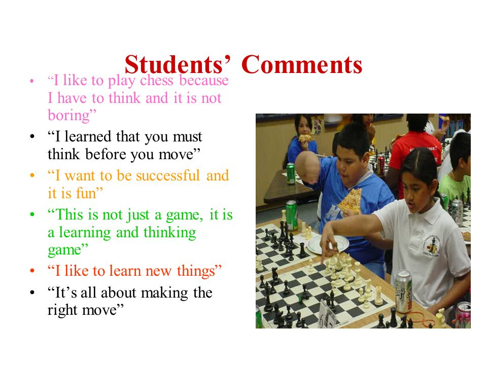 Students Comments I like to play chess because I have to think and it is not boring I learned that you must think before you move I want to be success